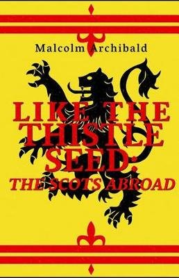Like the Thistle Seed - The Scots Abroad (Paperback): Malcolm Archibald