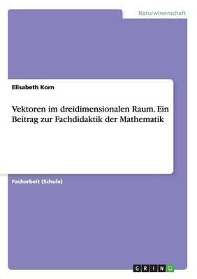 Vektoren Im Dreidimensionalen Raum. Ein Beitrag Zur Fachdidaktik Der Mathematik (German, Paperback): Elisabeth Korn