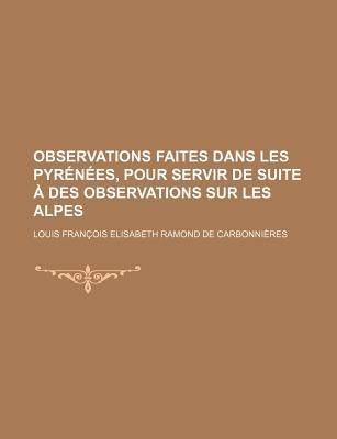Observations Faites Dans Les Pyrenees, Pour Servir de Suite a Des Observations Sur Les Alpes; Inserees Dans Une Traduction Des...