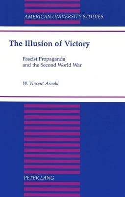 The Illusion of Victory - Fascist Propaganda and the Second World War (Hardcover): W. Vincent Arnold
