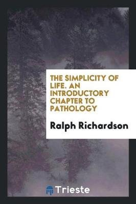 The Simplicity of Life. an Introductory Chapter to Pathology (Paperback): Ralph Richardson