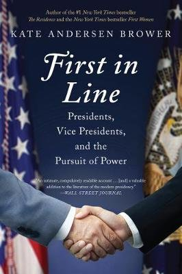First in Line - Presidents, Vice Presidents, and the Pursuit of Power (Paperback): Kate Andersen Brower