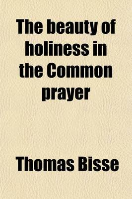 The Beauty of Holiness in the Common Prayer; As Set Forth in Four Sermons Preached at the Rolls Chapel, in 1716 (Paperback):...