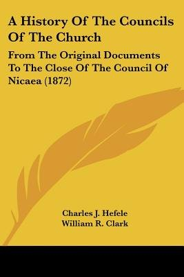 A History of the Councils of the Church - From the Original Documents to the Close of the Council of Nicaea (1872) (Paperback):...