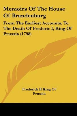 Memoirs of the House of Brandenburg - From the Earliest Accounts, to the Death of Frederic I, King of Prussia (1758)...
