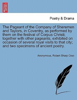The Pageant of the Company of Sheremen and Taylors, in Coventry, as Performed by Them on the Festival of Corpus Christi;...