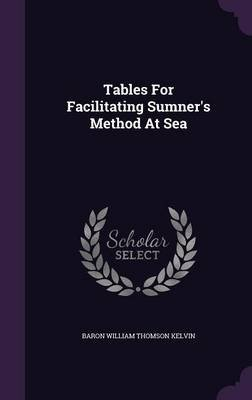 Tables for Facilitating Sumner's Method at Sea (Hardcover): Baron William Thomson Kelvin