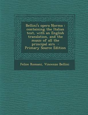 Bellini's Opera Norma - Containing the Italian Text, with an English Translation, and the Music of All the Principal Airs...