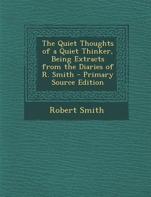 The Quiet Thoughts of a Quiet Thinker, Being Extracts from the Diaries of R. Smith (Paperback, Primary Source): Robert Smith