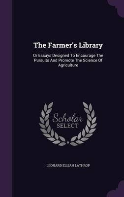 The Farmer's Library - Or Essays Designed to Encourage the Pursuits and Promote the Science of Agriculture (Hardcover):...