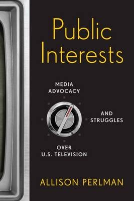 Public Interests - Media Advocacy and Struggles Over U.S. Television (Electronic book text): Allison Perlman