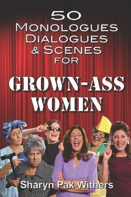 50 Monologues, Dialogues and Scenes for Grown-Ass Women (Paperback): Sharyn Pak Withers