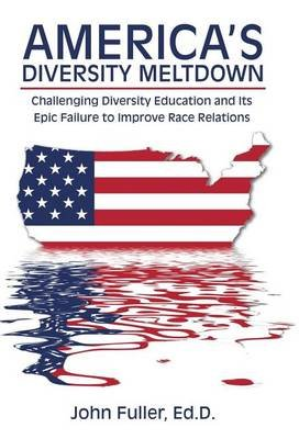 America's Diversity Meltdown - Challenging Diversity Education and Its Epic Failure to Improve Race Relations (Hardcover):...