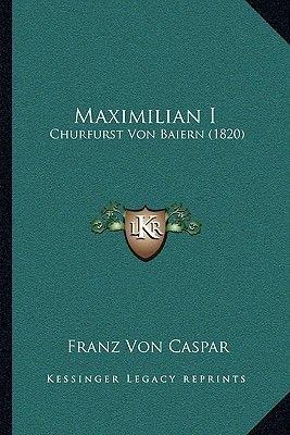 Maximilian I - Churfurst Von Baiern (1820) (German, Paperback): Franz Von Caspar