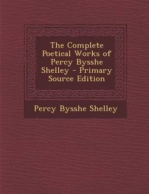 The Complete Poetical Works of Percy Bysshe Shelley - Primary Source Edition (Paperback): Percy Bysshe Shelley