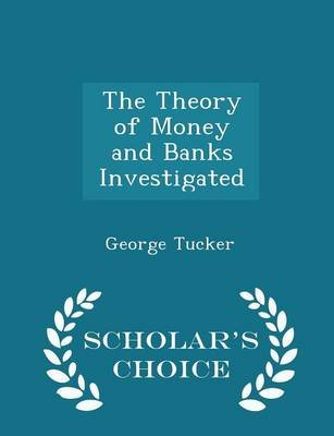 The Theory of Money and Banks Investigated - Scholar's Choice Edition (Paperback): George Tucker