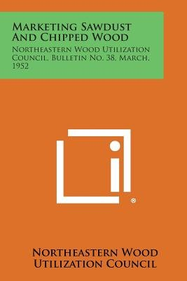 Marketing Sawdust and Chipped Wood - Northeastern Wood Utilization Council, Bulletin No. 38, March, 1952 (Paperback):...