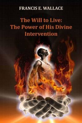 The Will to Live - The Power of His Divine Intervention (Paperback): MR Francis E Wallace