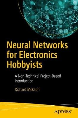 Neural Networks for Electronics Hobbyists - A Non-Technical Project-Based Introduction (Paperback, 1st ed.): Richard McKeon