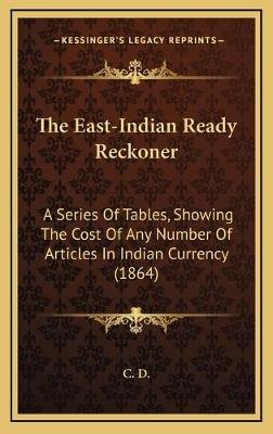 The East-Indian Ready Reckoner the East-Indian Ready Reckoner - A Series of Tables, Showing the Cost of Any Number of Articla...