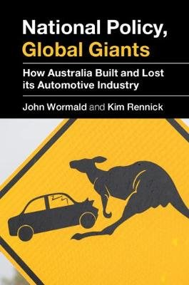 National Policy, Global Giants - How Australia Built and Lost its Automotive Industry (Hardcover): John Wormald, Kim Rennick