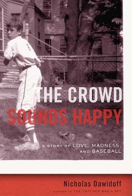Crowd Sounds Happy, The: A Story of Love, Madness, and Baseball (Electronic book text): Nicholas Dawidoff