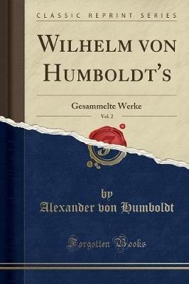 Wilhelm Von Humboldt's, Vol. 2 - Gesammelte Werke (Classic Reprint) (German, Paperback): Alexander Von Humboldt
