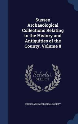 Sussex Archaeological Collections Relating to the History and Antiquities of the County, Volume 8 (Hardcover): Sussex...