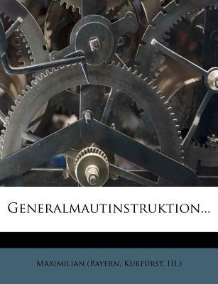 Generalmautinstruktion... (Paperback): Kurf Rst III ). Maximilian (Bayern, Kurfurst III ). Maximilian (Bayern