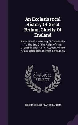 An Ecclesiastical History of Great Britain, Chiefly of England - Form the First Planting of Christianity to the End of the...