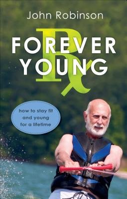 Forever Young RX - How to Stay Fit and Young for a Lifetime (Paperback): John Robinson