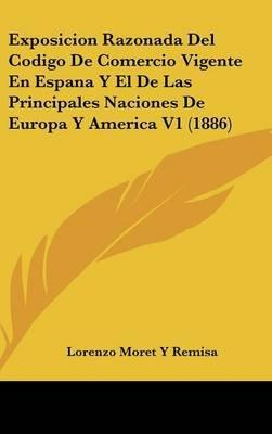 Exposicion Razonada del Codigo de Comercio Vigente En Espana y El de Las Principales Naciones de Europa y America V1 (1886)...