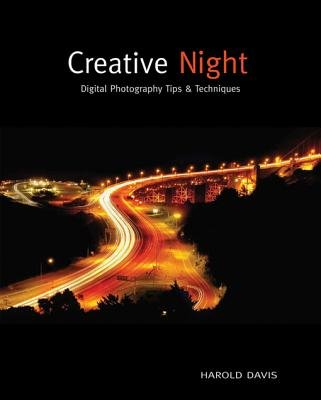 Creative Night - Digital Photography Tips and Techniques (Electronic book text, 1st edition): Harold Davis