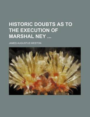 Historic Doubts as to the Execution of Marshal Ney (Paperback): James Augustus Weston