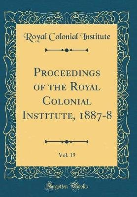 Proceedings of the Royal Colonial Institute, 1887-8, Vol. 19 (Classic Reprint) (Hardcover): Royal Colonial Institute