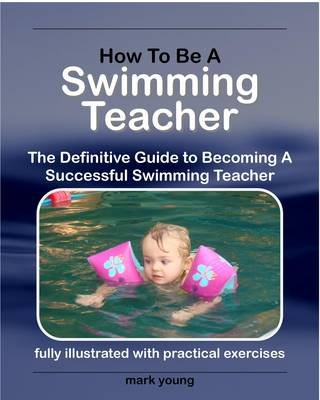 How to Be a Swimming Teacher - The Definitive Guide to Becoming a Successful Swimming Teacher (Electronic book text): Mark Young