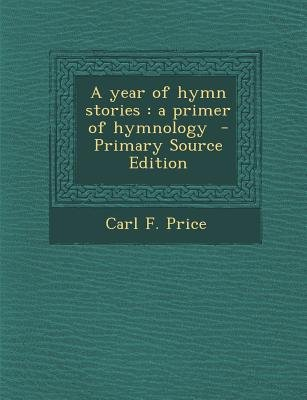 A Year of Hymn Stories - A Primer of Hymnology - Primary Source Edition (Paperback): Carl F Price
