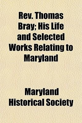 REV. Thomas Bray (Volume 37); His Life and Selected Works Relating to Maryland (Paperback): Maryland Historical Society