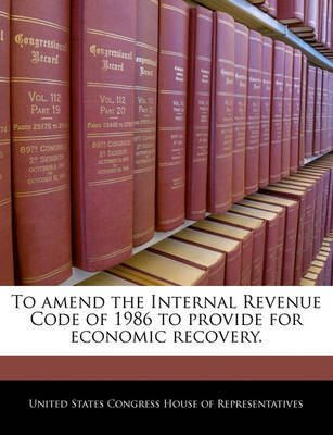 To Amend the Internal Revenue Code of 1986 to Provide for Economic Recovery. (Paperback): United States Congress House of...