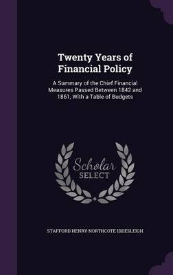 Twenty Years of Financial Policy - A Summary of the Chief Financial Measures Passed Between 1842 and 1861, with a Table of...