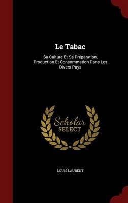 Le Tabac - Sa Culture Et Sa Preparation, Production Et Consommation Dans Les Divers Pays (Hardcover): Louis Laurent