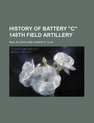 "History of Battery ""C"" 148th Field Artillery (Paperback): Paul M. Davis And Hubert K. Clay"