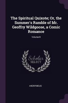The Spiritual Quixote; Or, the Summer's Ramble of Mr. Geoffry Wildgoose, a Comic Romance; Volume II (Paperback): Anonymous