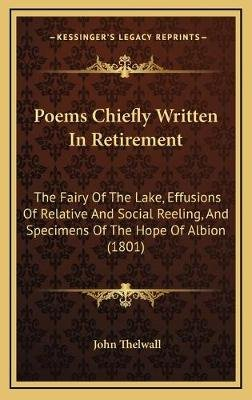 Poems Chiefly Written in Retirement - The Fairy of the Lake, Effusions of Relative and Social Reeling, and Specimens of the...