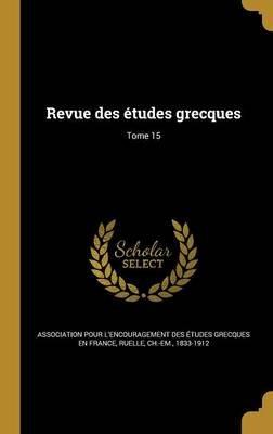 Revue Des Etudes Grecques; Tome 15 (French, Hardcover): Association Pour L'Encouragement Des E, Ch -Em 1833-1912 Ruelle
