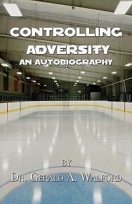 Controlling Adversity - An Autobiography by Dr. Gerald A. Walford (Paperback): Gerald A Walford, Dr. Gerald A. Walford