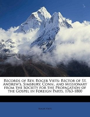Records of REV. Roger Viets - Rector of St. Andrew's, Simsbury, Conn., and Missionary from the Society for the Propagation...