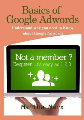 Basics of Google Adwords - Understand Why You Need to Know about Google Adwords (Paperback): Martha Marx