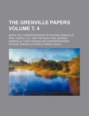 The Grenville Papers Volume . 4; Being the Correspondence of Richard Grenville, Earl Temple, K.G., and the Right Hon George...