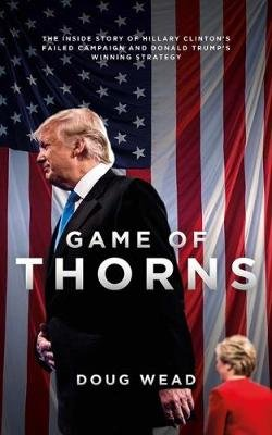 Game of Thorns - The Inside Story of Hillary Clinton's Failed Campaign and Donald Trump's Winning Strategy...